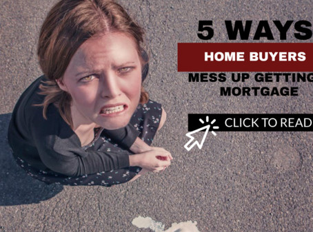 5 WAYS TO MESS UP GETTING A MORTGAGE
