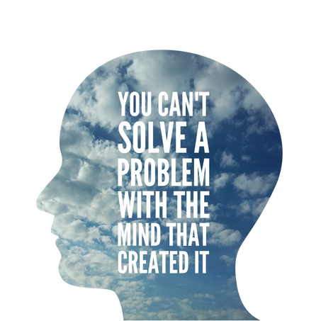 You Can't Solve a Problem With the Mind that Created It
