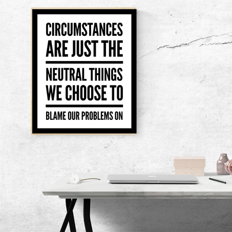 Circumstances Are Neutral Things We Choose to Blame Our Problems On