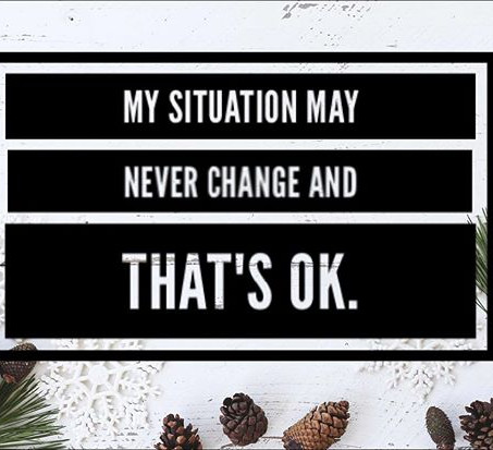 My Situation May Never Change, and That's Ok
