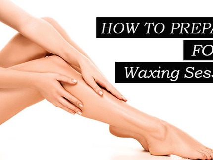 HOW TO PREPARE FOR A WAXING SESSION