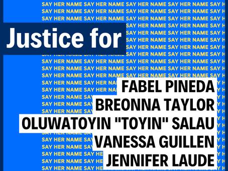 "JUSTICE FOR FABEL PINEDA, BREONNA TAYLOR, OLUWATOYIN ""TOYIN"" SALAU, VANESSA GUILLEN, JENNIFER LAUDE!"