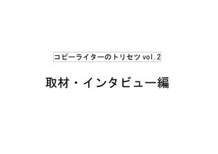 コピーライターのトリセツvol.2「取材・インタビュー編」