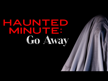GO AWAY Part One - Haunted Minute