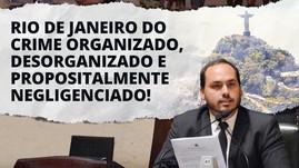 RIO DE JANEIRO DO CRIME ORGANIZADO, DESORGANIZADO E PROPOSITALMENTE NEGLIGENCIADO!