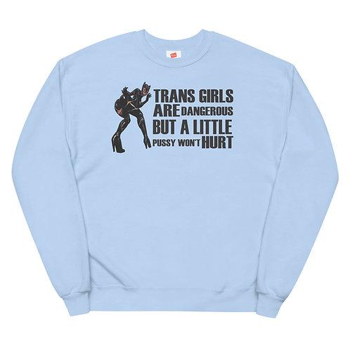 Trans Girls are Dangerous But a Little Pussy Won't Hurt fleece sweatshirt