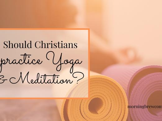 Should Christians?: Yoga & Meditation
