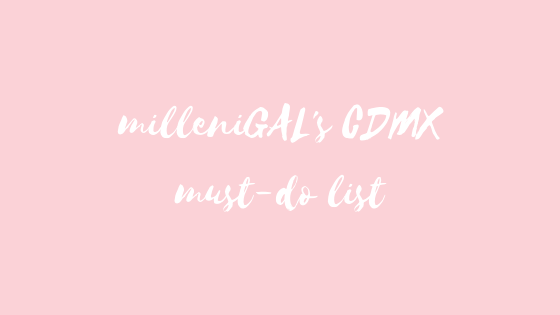 milleniGAL's CDMX must-do list