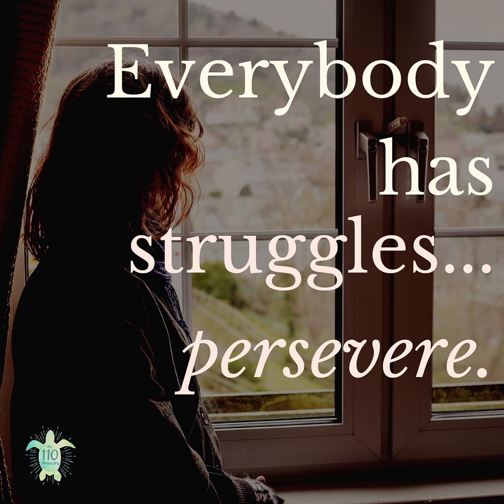 Everybody has struggles...persevere.