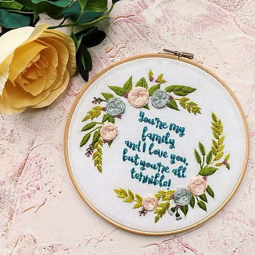 You're My Family and I Love You, But You're All Terrible Embroidery Hoop