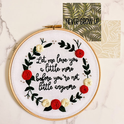 Let Me Love You A Little More Before You Are Not Little Anymore Embroidery Hoop