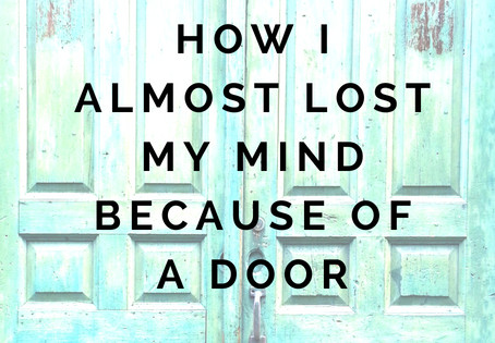 How I Almost Lost My Mind Because of A Door (Or Really, A Lack of A Door)