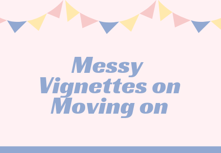 Messy Vignettes on Moving On