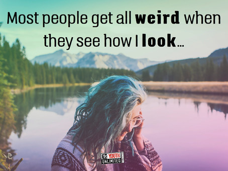 """Most people get all weird when they see how I look..."""