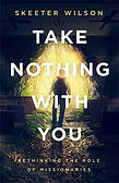 Book cover of Take Nothing with You Rethinking the Role of Missionaries by Skeeter Wilson man with backpack walking up church aisle toward portal to jungle at back of sanctuary
