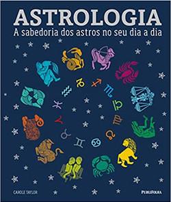 Astrologia. A Sabedoria dos Astros no Seu Dia a Dia