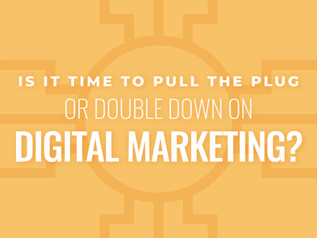 Is It Time to Pull the Plug or Double Down on Digital Marketing?