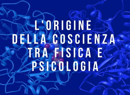 L'ORIGINE DELLA COSCIENZA TRA FISICA E PSICOLOGIA