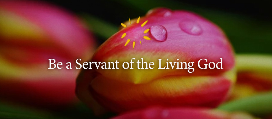 Be a Servant of the Living God