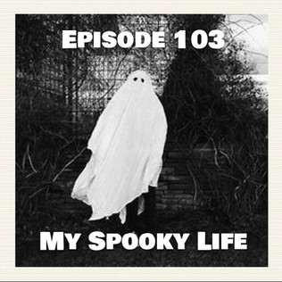 Episode 103 - My Spooky Life