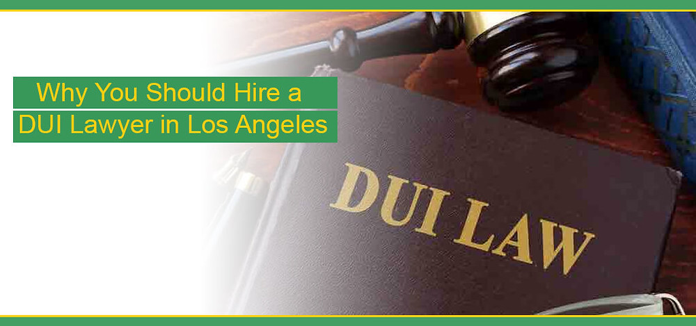 Why You Should Hire a DUI Lawyer in Los Angeles
