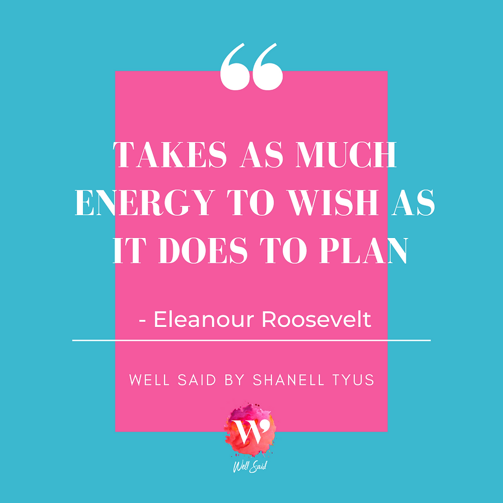 "Pink, white, and turquoise graphic that says, ""Takes as much energy to wish as it does to plan"" by Eleanour Roosevelt. Well Said by Shanell Tyus."
