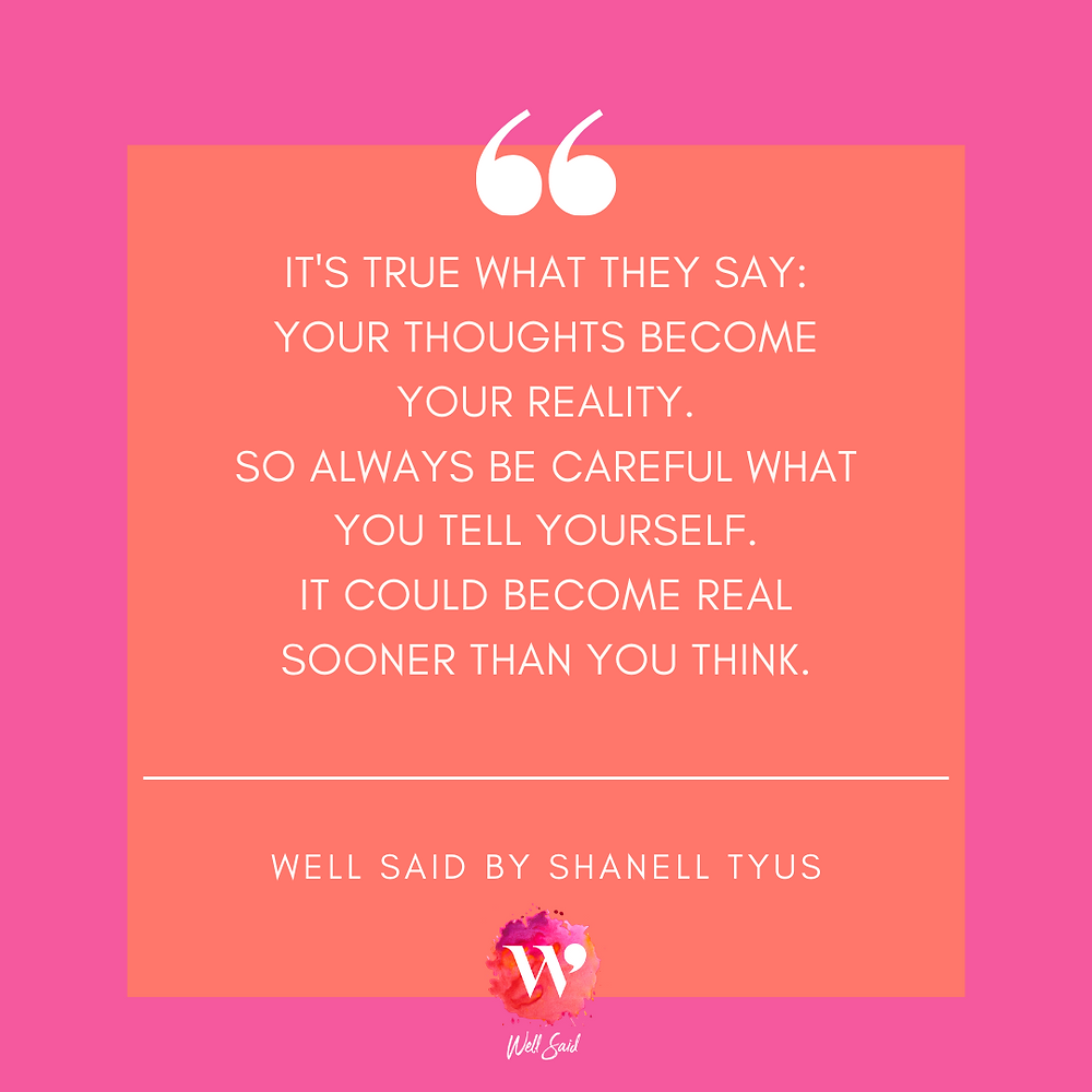 """Orange square within a pink square graphic that says, """"It's true what they say: your thoguhts become your reality. So always be careful what you tell yourself, it could become real sooner than you think."""" and white quote marks. Well Said by Shanell Tyus."""