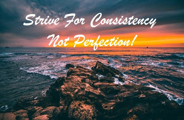 Strive for consistency not perfection!