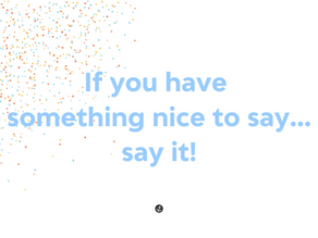 If You Have Something Nice to Say...Say It!