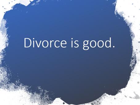 Divorce is GOOD.  How good endings create better beginnings.