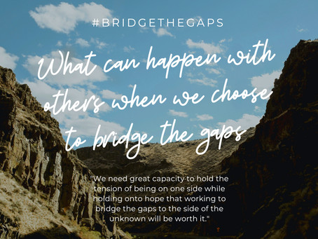 What can happen with others when we choose to Bridge The Gaps