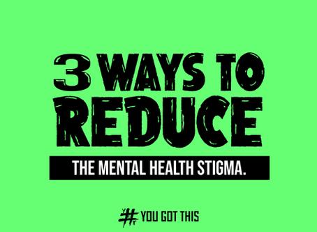 3 WAYS TO REDUCE THE MENTAL HEALTH STIGMA