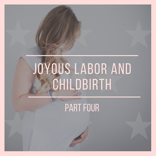 Joyous Labor & Childbirth Part IV