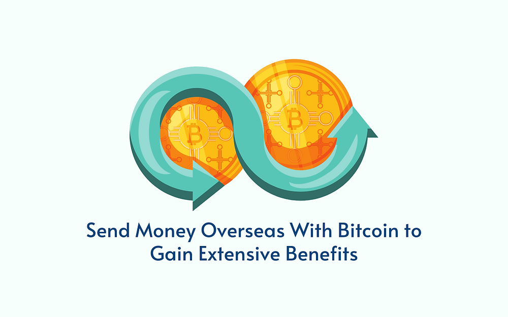 Send Money Overseas With Bitcoin to Gain Extensive Benefits