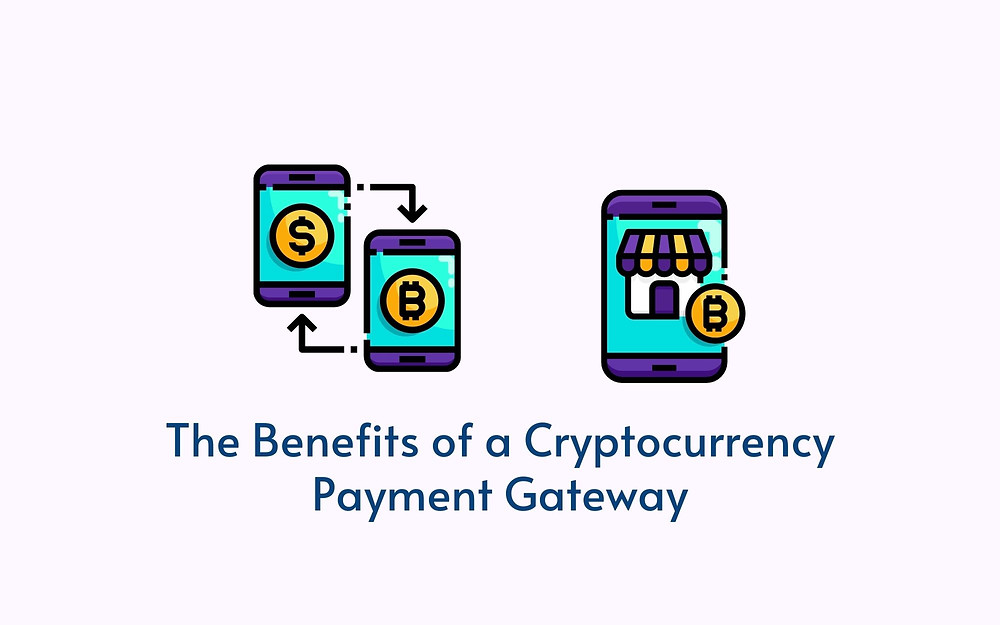 The Benefits of a Cryptocurrency Payment Gateway