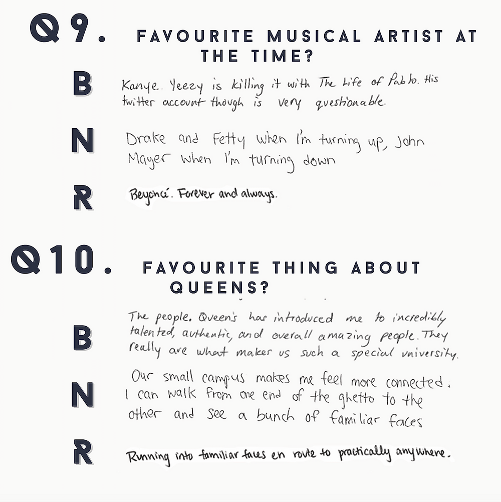 9.Favourtie musical artist at the time?   B: Kanye….Yeezy is killing it with the Life of Pablo. His twitter account though is very questionable.   N: Drake and Fetty when I'm turning up, John Mayer when I'm turning down.   RL Beyonce. Forever and always.   10: Favourite thing about Queen's?   B: The people. Queen's has introduced me to incredibly talent, authentic, and overall amazing people. They really are what makes us such a special university.   N: Our small campus makes me feel more connected. I can talk from one end of the ghetto to the other and see a bunch of familiar faces.   R: Running into familiar faces en route to practically anywhere.
