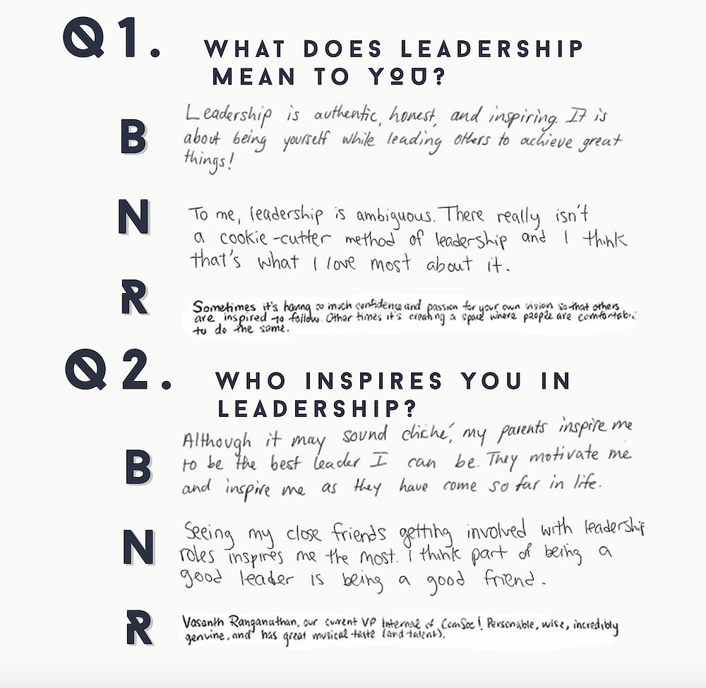 1.What does leadership mean to you?   B: Leadership is authentic, honest, and inspiring. It is about being yourself while leading others to achieve great things!   N: To me, leadership is ambiguous. There really isn't a cookie-cutter method of leadership and I think that's what I love most about it.   R: Sometimes it's having so much confidence and passion for your own vision so that others are inspired to follow. Other times it's crating a space where people are comfortable to do the same.   2.Who inspires you in leadership?   B: Although it may sound cliche, my parents inspire me to be the best leader I can be. They motivate me and inspire me as they have come so far in life.   N: Seeing my close friends getting involved with leadership roles inspires me the most. I think part of being a good leader is being a good friend.   R: Vasanth Ranganathan, our current VP Internal of ComSoc! Personable, wise, incredibly genuine, and has great musical taste (and talent).