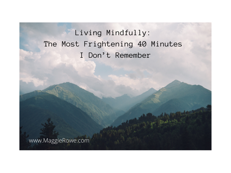 Living Mindfully: The Most Frightening 40 Minutes I Don't Remember