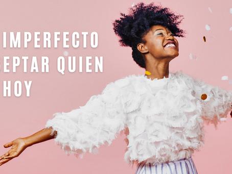 Ser imperfecto y aceptar quien soy hoy
