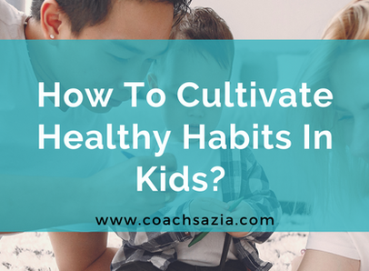 How To Cultivate Healthy Habits In Kids?