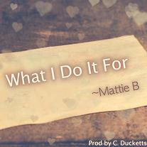 What I Do It For Cover Art2 - Mattie B.j