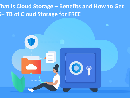 What is Cloud Storage – Benefits and How to Get 36+ TB of Cloud Storage for FREE