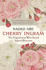 'Cherry' Ingram : The Englishman Who Saved Japan's Blossoms by Naoko Abe
