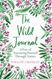 The Wild Journal: A Year of Nurturing Yourself Through Nature by Willow Crossley