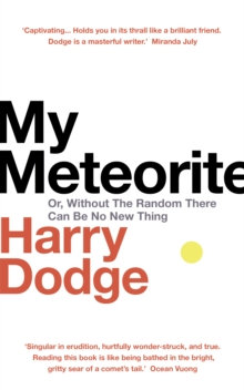 My Meteorite : Or, Without The Random There Can Be No New Thing by Harry Dodge