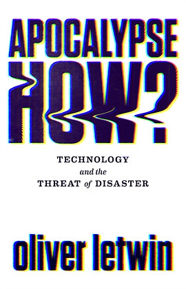 Apocalypse How? : Technology and the Threat of Disaster by Oliver Letwin
