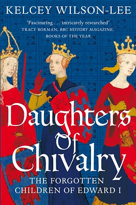 Daughters of Chivalry : The Forgotten Children of Edward I by Kelcey Wilson-Lee
