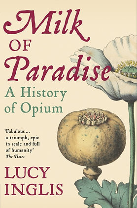 Milk of Paradise : A History of Opium by Lucy Inglis