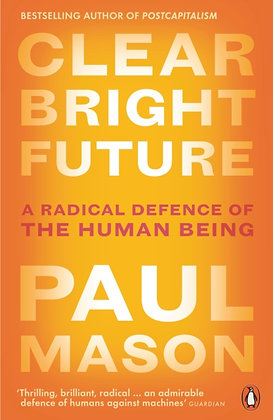 Clear Bright Future : A Radical Defence of the Human Being by Paul Mason