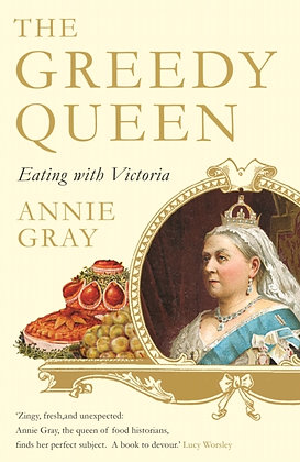 The Greedy Queen : Eating with Victoria by Annie Gray